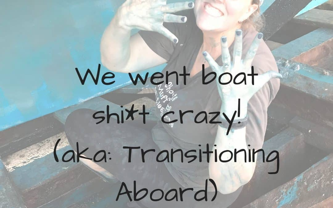 We went boat sh*t crazy! (aka: Transitioning Aboard)